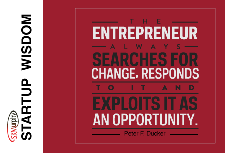 Startup Wisdom Quotes for Entrepreneurs -- The entrepreneur always searches for change, responds to it, and exploits it as an opportunity. Peter Drucker