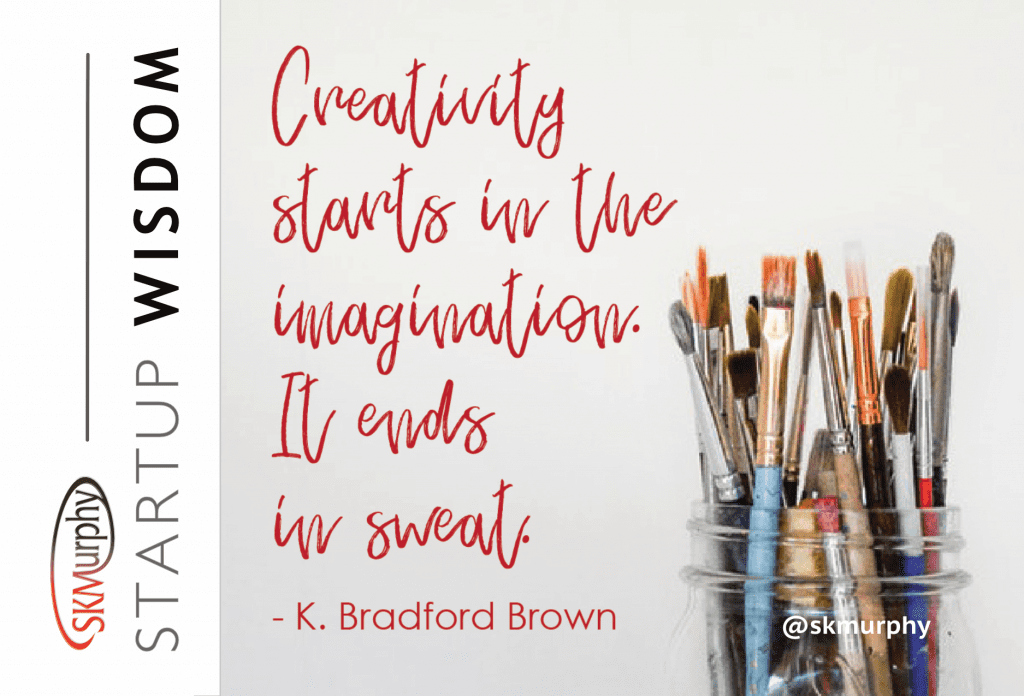 Creativity starts in the imagination. It ends in sweat. K. Bradford Brown