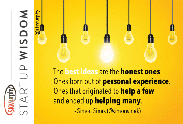 quotes for entrepreneurs: 'The best ideas are the honest ones. Ones born out of personal experience. Ones that originated to help a few and ended up helping many.' Simon Sinek