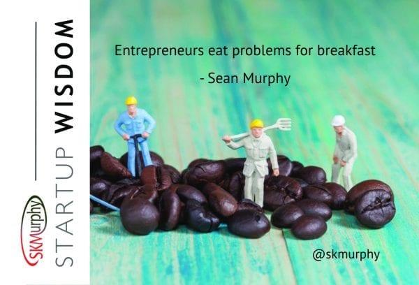 Entrepreneurs Eat Problems for Breakfast. --Sean Murphy