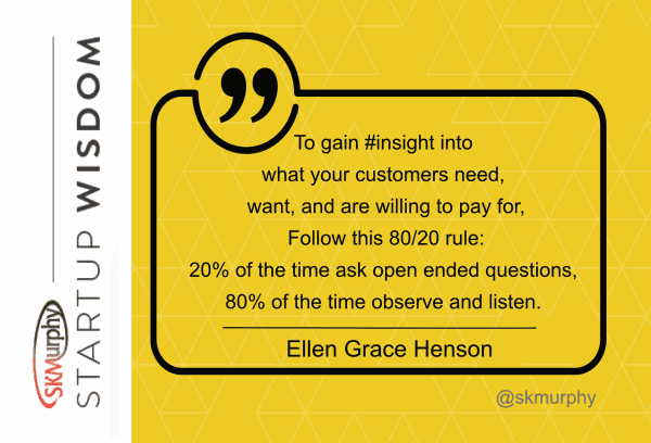 quotes for entrepreneurs: 'To gain insight into what your customers need, want, and are willing to pay for, follow this 80/20 rule: 20% of the time ask open-ended questions,80% of the time observe and listen. Ellen Grace Henson