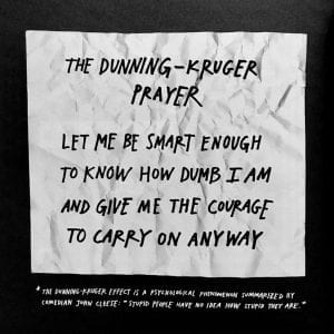 The Dunning-Kruger Prayer: Let me be smart enough to know how dumb I am and give me the courage to carry on anyway.