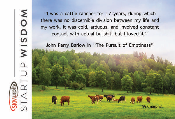 quotes for entrepreneurs: I was a cattle rancher for 17 years, during which there was no discernible division between my life and my work. It was cold, arduous, and involved constant contact with actual bullshit, but I loved it. --John Perry Barlow