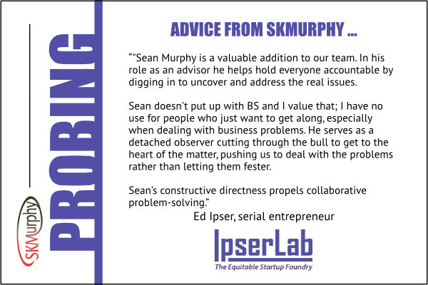 Ed Ipser ofIpserLab: Sean Murphy helps startup teams stay jointly accountable by digging in to uncover and address the real issues.